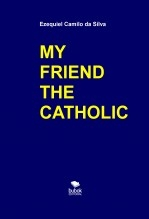 Libro MY FRIEND THE CATHOLIC, autor EZEQUIEL CAMILO DA SILVA zequi